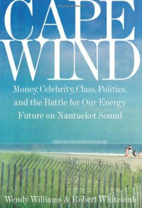Cape Wind: Money, Celebrity, Class, Politics, and the Battle for Our Energy Future on Nantucket Sound - Wendy   Williams, Robert Whitcomb