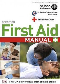 First Aid Manual: The Authorised Manual of St John Ambulance, St. Andrews Ambulance Association and the British Red Cross - St. John Ambulance