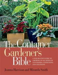 The Container Gardener's Bible: A Step-by-Step Guide to Growing in All Kinds of Containers, Conditions, and Locations - Joanna Harrison, Miranda Smith