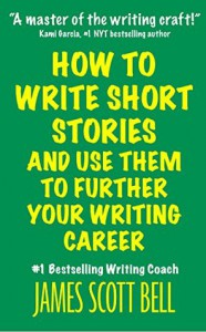 How to Write Short Stories And Use Them to Further Your Writing Career - James Scott Bell
