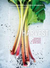 Harvest: Unexpected Projects Using 47 Extraordinary Garden Plants - Stefani Bittner, Alethea Harampolis