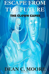 Escape From the Future: The Clown Caper (Volume 1) - Dean C. Moore