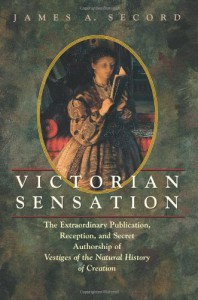 Victorian Sensation: The Extraordinary Publication, Reception, and Secret Authorship of Vestiges of the Natural History of Creation - James A. Secord
