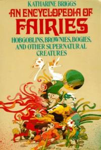 Encyclopedia of Fairies: Hobgoblins, Brownies, Bogies, & Other Supernatural Creatures - Katharine Mary Briggs