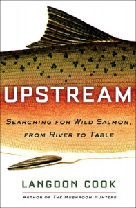 Upstream: Searching for Wild Salmon, from River to Table - Langdon Cook