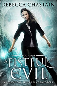 A Fistful of Evil: An Urban Fantasy Novel (Madison Fox, Illuminant Enforcer Book 1) - Rebecca Chastain