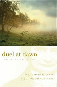 Duel at Dawn: Heroes, Martyrs, and the Rise of Modern Mathematics - Amir Alexander