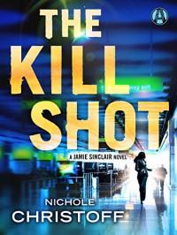 The Kill Shot: A Jamie Sinclair Novel - Nichole Christoff