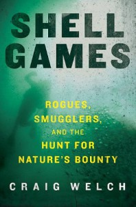 Shell Games: Rogues, Smugglers, and the Hunt for Nature's Bounty - Craig Welch
