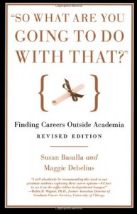 """So What Are You Going to Do with That?"": Finding Careers Outside Academia - Susan Basalla, Maggie Debelius"