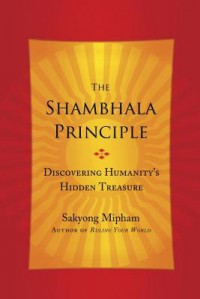 The Shambhala Principle: Discovering Humanity's Hidden Treasure - Sakyong Mipham