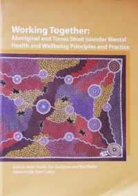 Working together : Aboriginal and Torres Strait Islander mental health and wellbeing principles and practice - Nola Purdie, Pat Dudgeon, Roz Walker