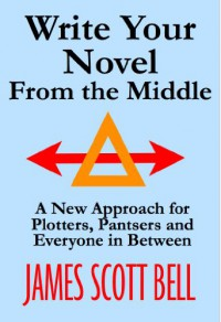 Write Your Novel From The Middle: A New Approach for Plotters, Pantsers and Everyone in Between - James Scott Bell