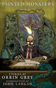 Painted Monsters & Other Strange Beasts - John Langan, Orrin Grey