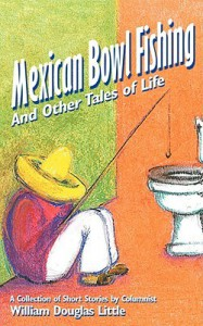 Mexican Bowl Fishing: And Other Tales of Life - William Douglas Little