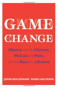 Game Change: Obama and the Clintons, McCain and Palin, and the Race of a Lifetime - 'John Heilemann',  'Mark Halperin'