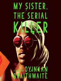 My Sister, the Serial Killer - Oyinkan Braithwaite, Adepero Oduye