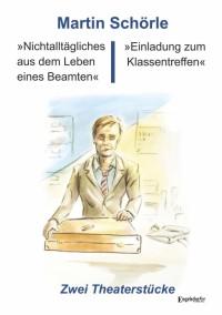 »Nichtalltägliches aus dem Leben eines Beamten« und »Einladung zum Klassentreffen«: Zwei Theaterstücke - Martin Schörle
