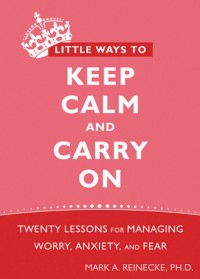 Little Ways to Keep Calm and Carry On: Twenty Lessons for Managing Worry, Anxiety, and Fear - Mark A. Reinecke