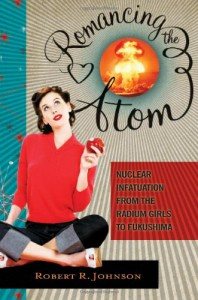 Romancing the Atom: Vignettes of the Atomic Mindset from the Radium Girls to Nuclear Green - Robert R. Johnson