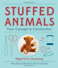 Stuffed Animals: From Concept to Construction - Abigail Patner Glassenberg