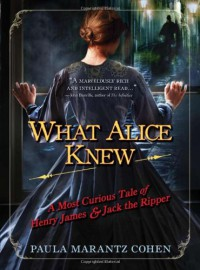 What Alice Knew: A Most Curious Tale of Henry James & Jack the Ripper - Paula Marantz Cohen