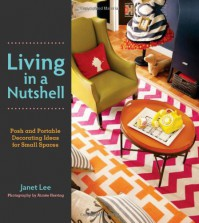 Living in a Nutshell: Posh and Portable Decorating Ideas for Small Spaces - Janet Lee