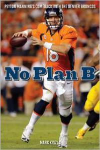 No Plan B: Peyton Manning's Comeback with the Denver Broncos - Mark Kiszla
