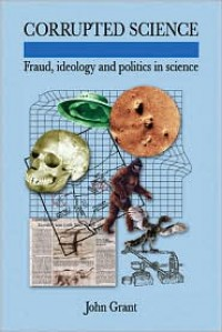 Corrupted Science: Fraud, Ideology and Politics in Science - John Grant
