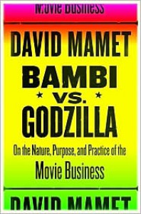 Bambi vs. Godzilla: On the Nature, Purpose, and Practice of the Movie Business - David Mamet