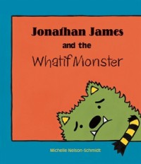 Jonathan James and the Whatif Monster - Michelle Nelson-Schmidt