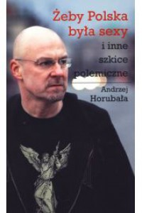 Żeby Polska była sexy i inne szkice polemiczne - Andrzej Horubała