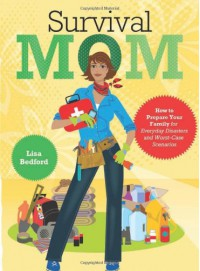 Survival Mom: How to Prepare Your Family for Everyday Disasters and Worst-Case Scenarios - Lisa Bedford