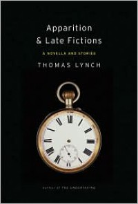 Apparition & Late Fictions: A Novella and Stories - Thomas Lynch