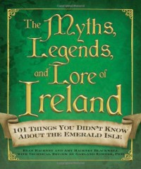 The Myths, Legends, and Lore of Ireland: 101 Things You Didn't Know about the Emerald Isle - Ryan Hackney, Amy Hackney Blackwell