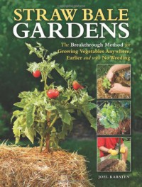 Straw Bale Gardens: The Breakthrough Method for Growing Vegetables Anywhere, Earlier and with No Weeding - Joel Karsten