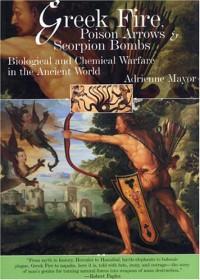 Greek Fire, Poison Arrows and Scorpion Bombs - Adrienne Mayor