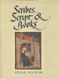 Scribes, Script, and Books: The Book Arts from Antiquity to the Renaissance - Leila Avrin