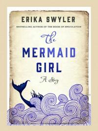 The Mermaid Girl: A Story - Erika Swyler