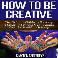 How to Be Creative - Clayton Geoffreys