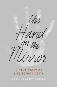 The Hand on the Mirror: A True Story of Life Beyond Death - Janis Heaphy Durham