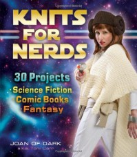 Knits for Nerds: 30 Projects: Science Fiction, Comic Books, Fantasy - Joan of Dark, Toni Carr