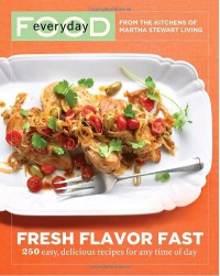Everyday Food: Fresh Flavor Fast: 250 Easy, Delicious Recipes for Any Time of Day - Martha Stewart