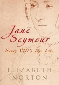 Jane Seymour: Henry VIII's True Love - Elizabeth Norton