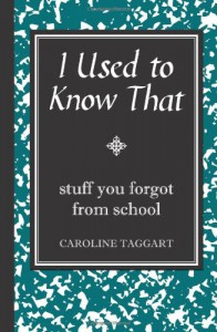 I Used to Know That: Stuff You Forgot from School - Caroline Taggart