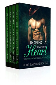 ROMANCE: Roping a Cowboy's Heart: A Cowboy Romance Collection (Alpha Male Western Romance) (New Adult Contemporary Billionaire Paranormal Mail Order Bride Military Romance Short Stories) - Pure Passion Books