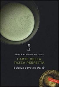 L'arte della tazza perfetta. Scienza e pratica del tè - Kim Long, Brian Keating