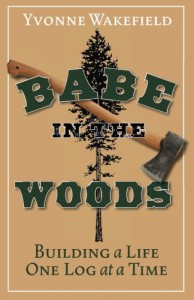 Babe in the Woods: Building a Life One Log at a Time - Yvonne Wakefield