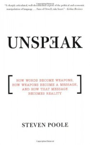 Unspeak: How Words Become Weapons, How Weapons Become a Message, and How That Message Becomes Reality - Steven Poole