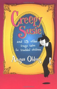 Creepy Susie and 13 Other Tragic Tales for Troubled Children - Angus Oblong